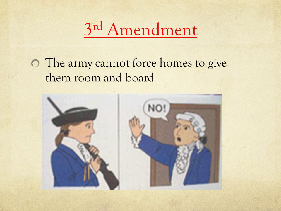 3 rd Amendment The army cannot force homes to give them room and board