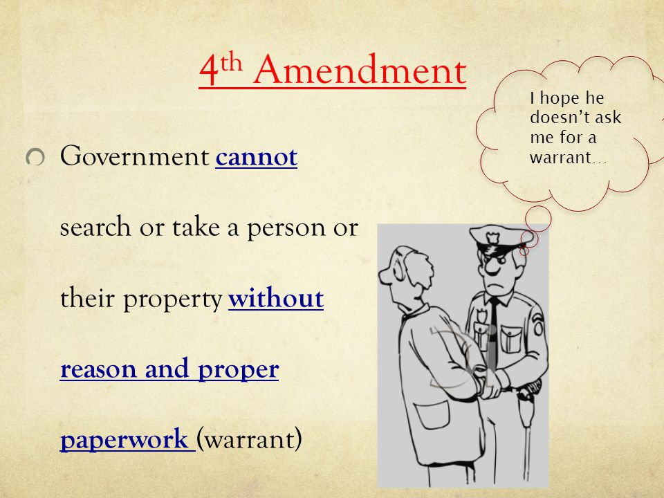 4 th Amendment Government cannot search or take a person or their property without reason and proper paperwork (warrant) I hope he doesn't ask me for