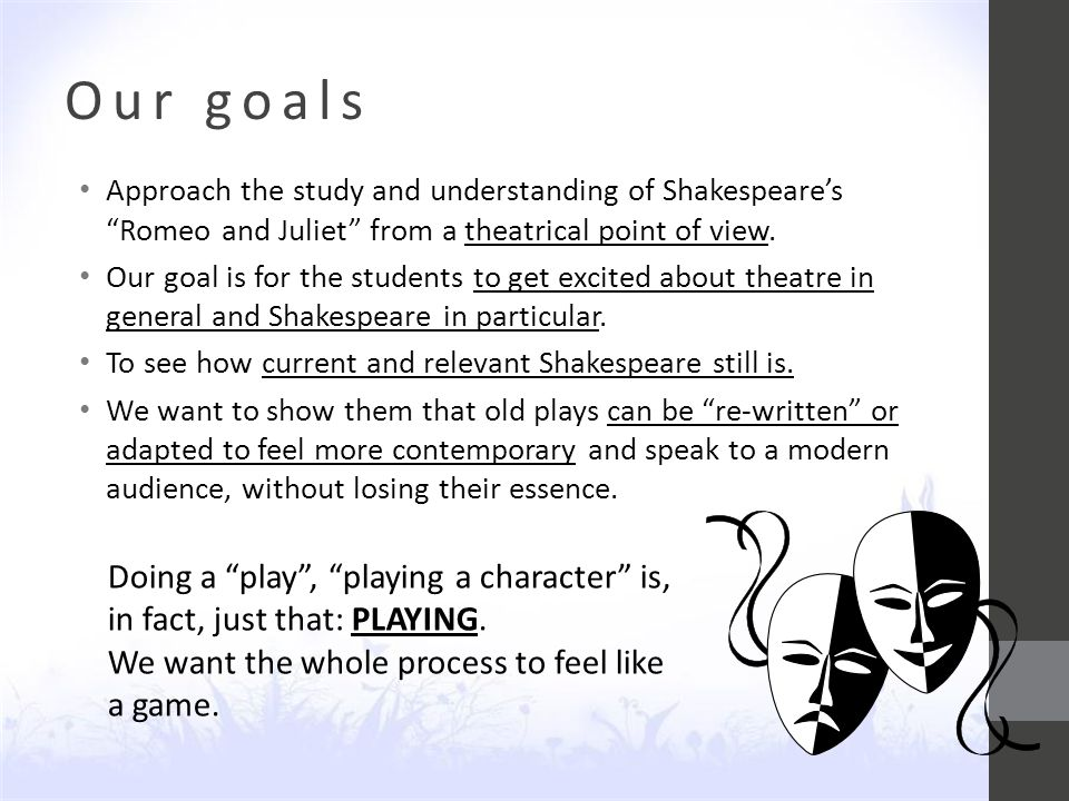 Our goals Approach the study and understanding of Shakespeare's Romeo and Juliet from a theatrical point of view.