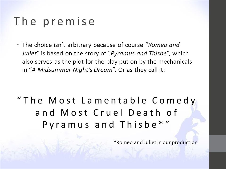 The premise The choice isn't arbitrary because of course Romeo and Juliet is based on the story of Pyramus and Thisbe , which also serves as the plot for the play put on by the mechanicals in A Midsummer Night's Dream .