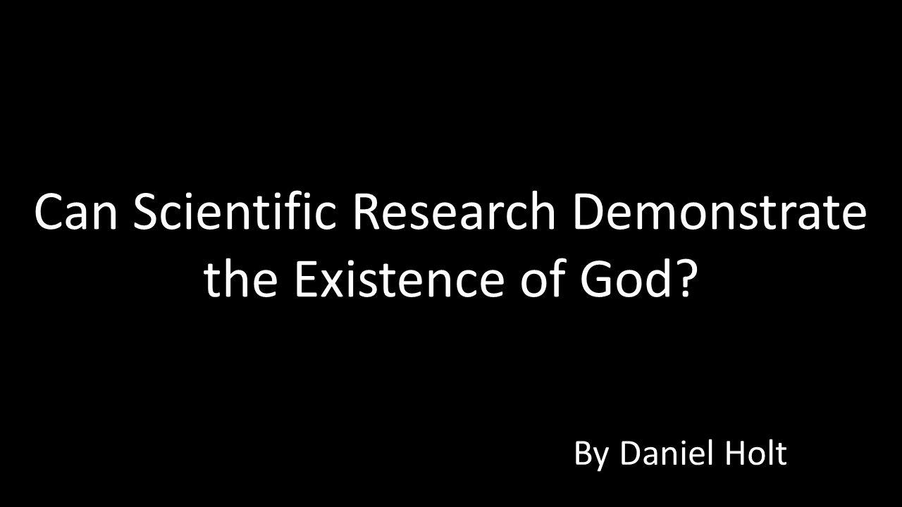Can Scientific Research Demonstrate the Existence of God? By Daniel Holt