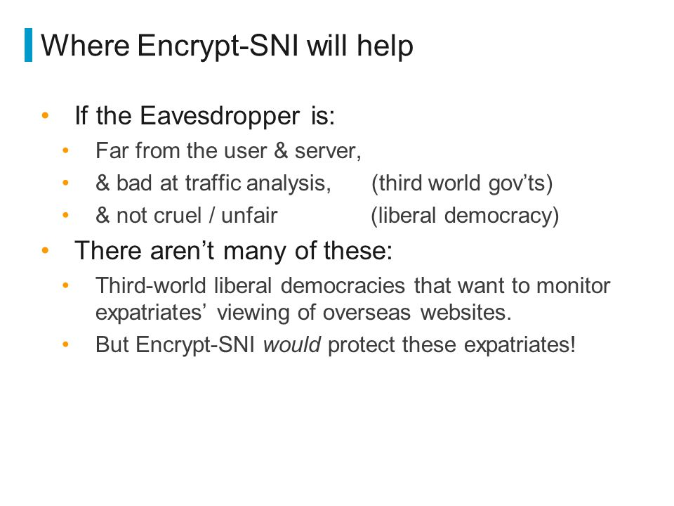 Where Encrypt-SNI will help If the Eavesdropper is: Far from the user & server, & bad at traffic analysis, (third world gov'ts) & not cruel / unfair (