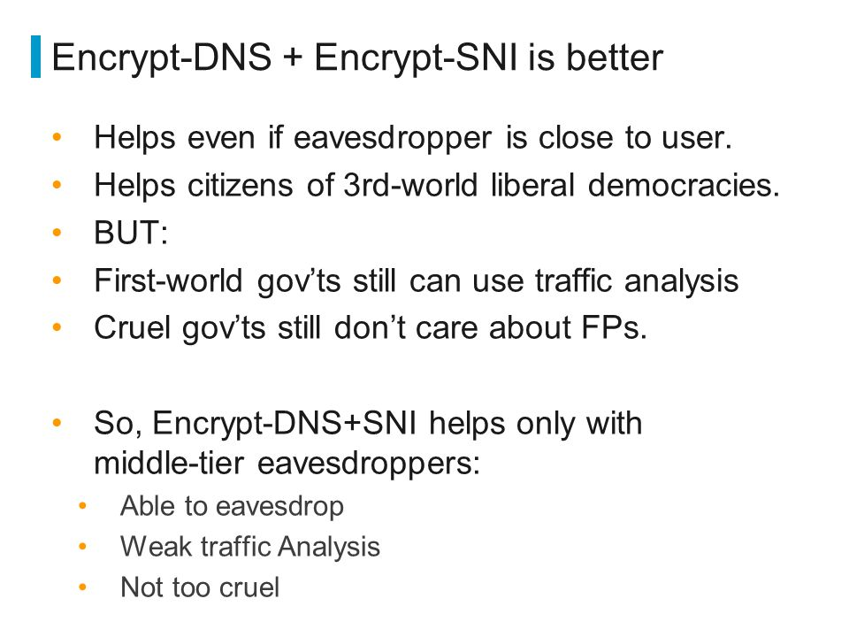 Encrypt-DNS + Encrypt-SNI is better Helps even if eavesdropper is close to user. Helps citizens of 3rd-world liberal democracies. BUT: First-world gov
