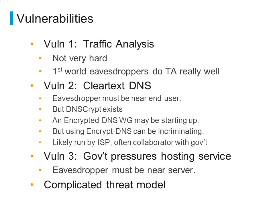 Vulnerabilities Vuln 1: Traffic Analysis Not very hard 1 st world eavesdroppers do TA really well Vuln 2: Cleartext DNS Eavesdropper must be near end-