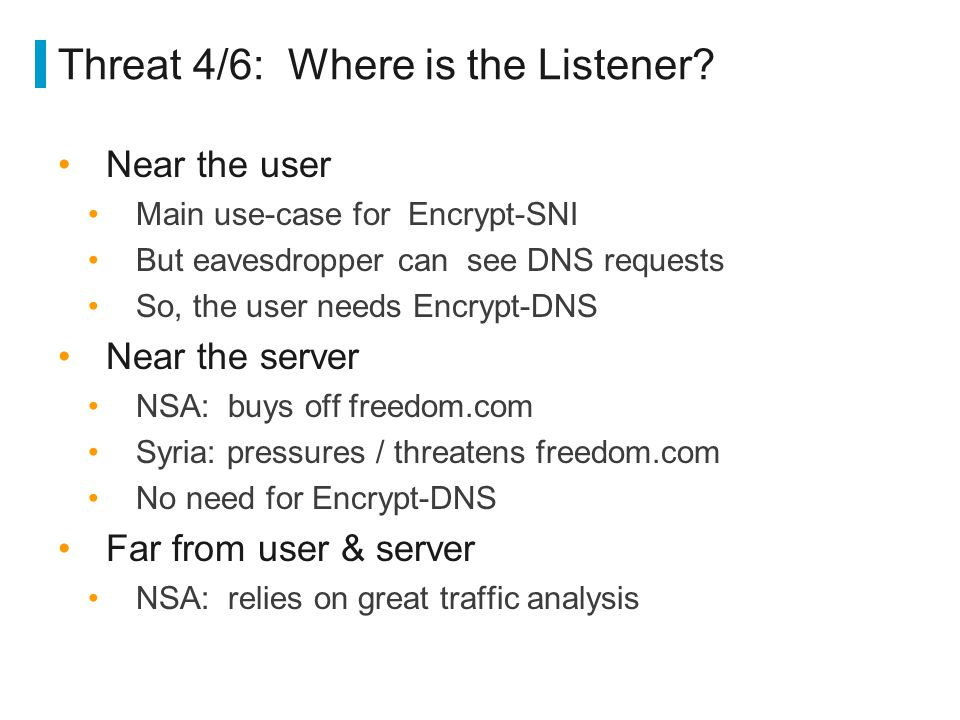 Threat 4/6: Where is the Listener? Near the user Main use-case for Encrypt-SNI But eavesdropper can see DNS requests So, the user needs Encrypt-DNS Ne