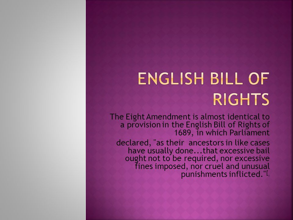 The Eight Amendment is almost identical to a provision in the English Bill of Rights of 1689, in which Parliament declared, as their ancestors in like cases have usually done...that excessive bail ought not to be required, nor excessive fines imposed, nor cruel and unusual punishments inflicted. [ 3]