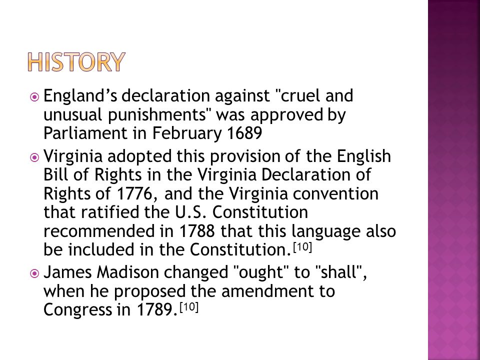  England's declaration against cruel and unusual punishments was approved by Parliament in February 1689  Virginia adopted this provision of the English Bill of Rights in the Virginia Declaration of Rights of 1776, and the Virginia convention that ratified the U.S.