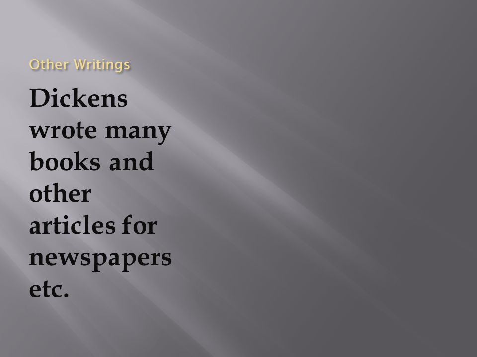 Other Writings Dickens wrote many books and other articles for newspapers etc.