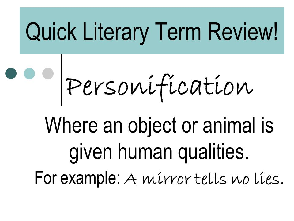 Quick Literary Term Review! Personification Where an object or animal is given human qualities. For example: A mirror tells no lies.