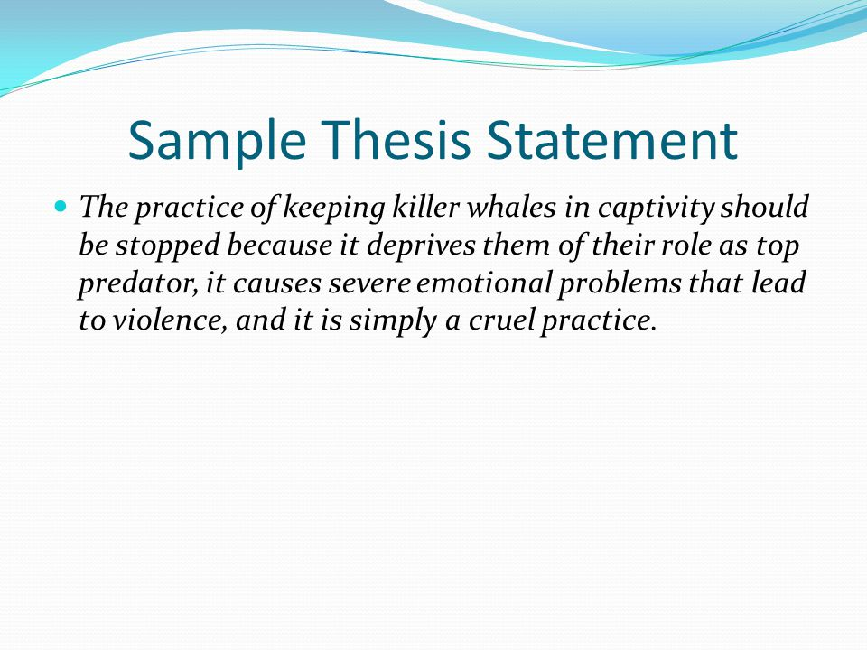 Sample Thesis Statement The practice of keeping killer whales in captivity should be stopped because it deprives them of their role as top predator, i