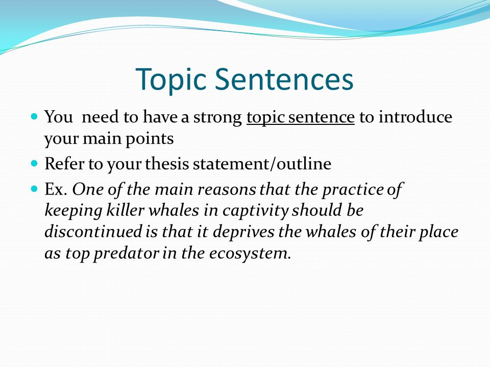 Topic Sentences You need to have a strong topic sentence to introduce your main points Refer to your thesis statement/outline Ex. One of the main reas