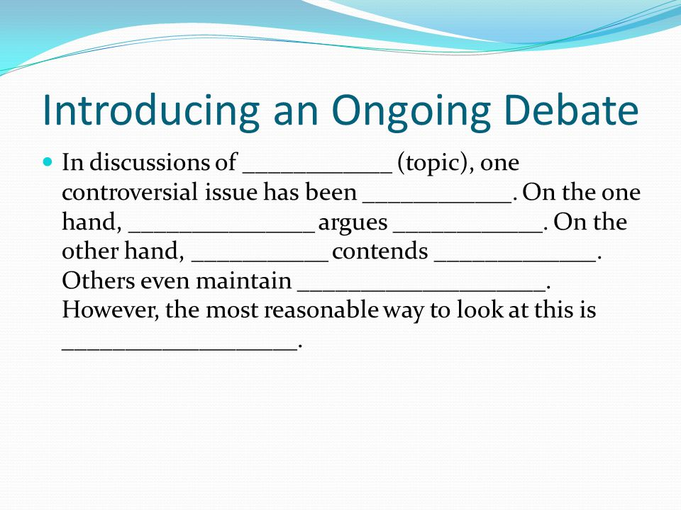 Introducing an Ongoing Debate In discussions of ____________ (topic), one controversial issue has been ____________.
