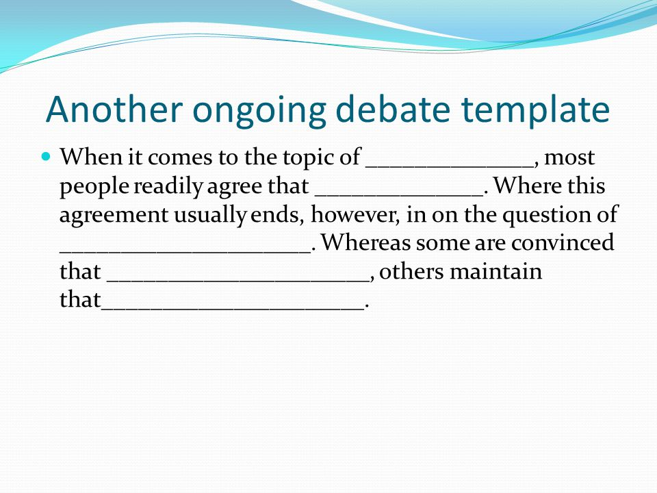 Another ongoing debate template When it comes to the topic of ______________, most people readily agree that ______________. Where this agreement usua
