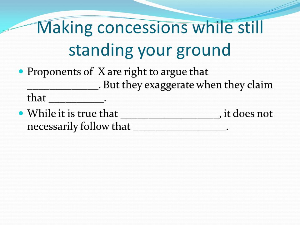 Making concessions while still standing your ground Proponents of X are right to argue that _____________. But they exaggerate when they claim that __