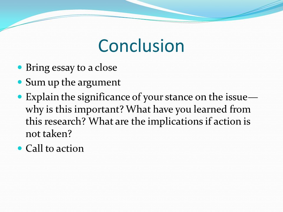 Conclusion Bring essay to a close Sum up the argument Explain the significance of your stance on the issue— why is this important.
