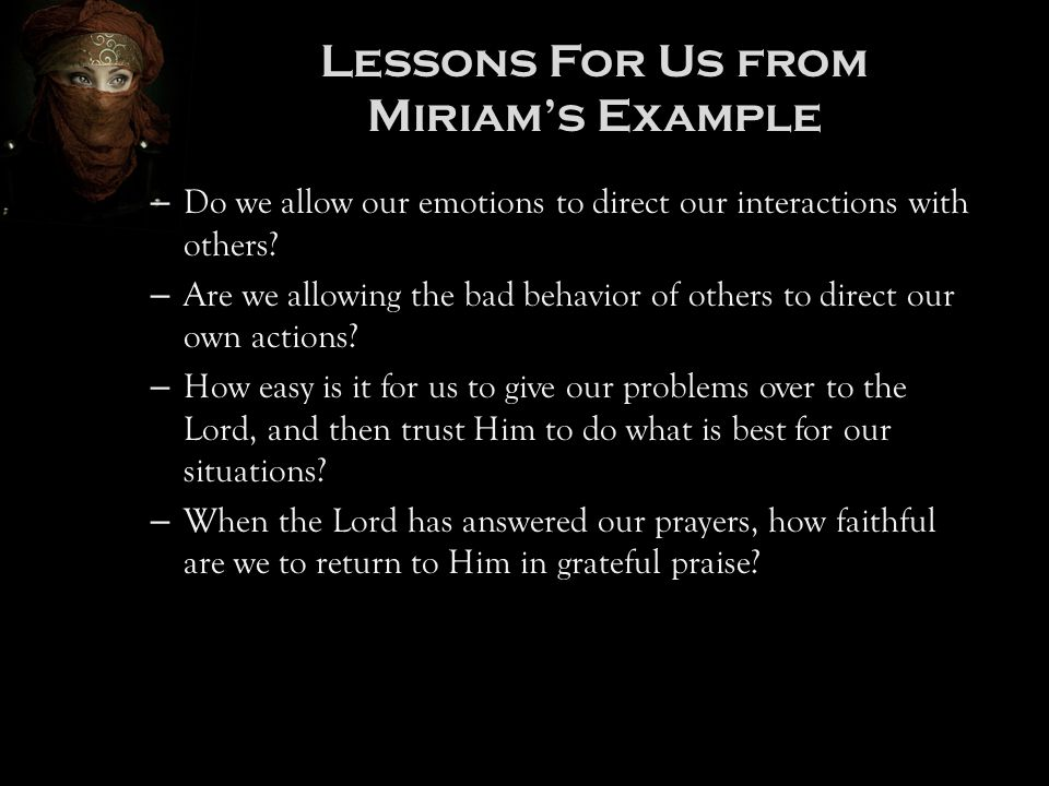 Lessons For Us from Miriam's Example – Do we allow our emotions to direct our interactions with others? – Are we allowing the bad behavior of others t