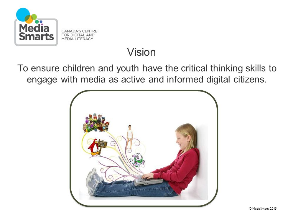 © 2007 Media Awareness Network © MediaSmarts 2015 Vision To ensure children and youth have the critical thinking skills to engage with media as active and informed digital citizens.