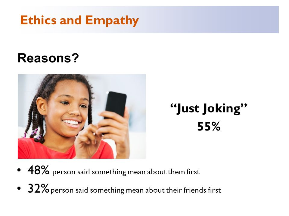 """Reasons? """"Just Joking"""" 55% 48% person said something mean about them first 32% person said something mean about their friends first Ethics and Empathy"""