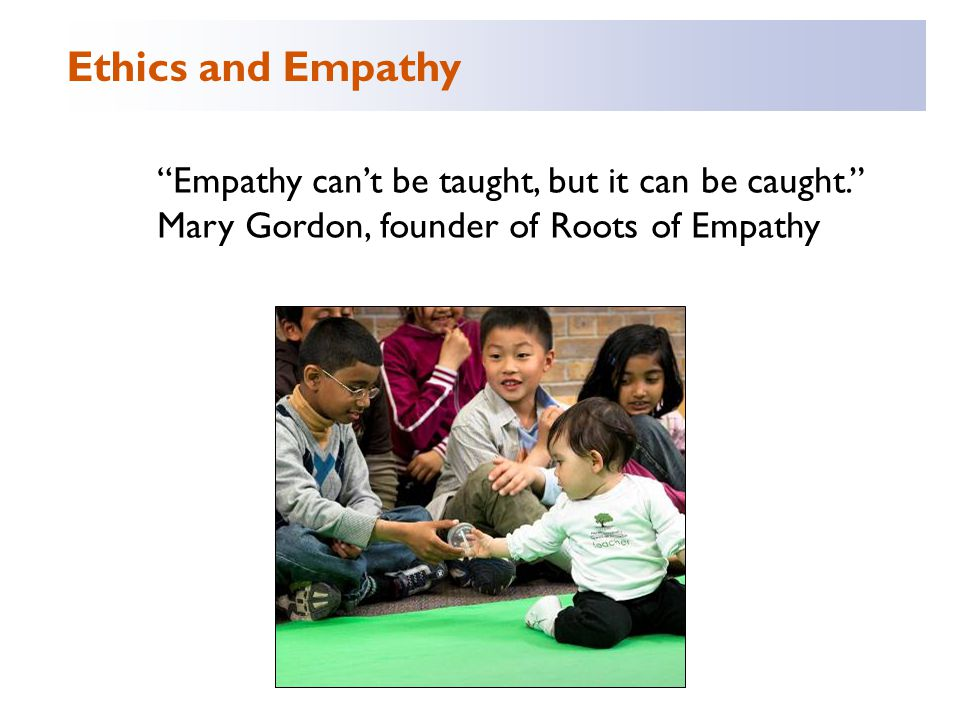Empathy can't be taught, but it can be caught. Mary Gordon, founder of Roots of Empathy Ethics and Empathy
