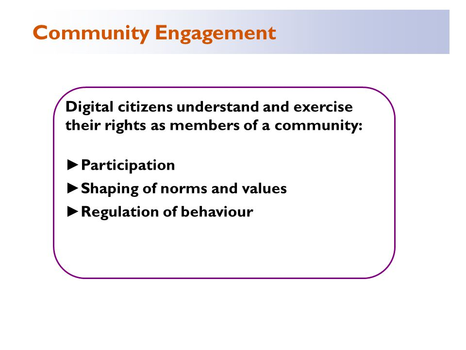 Digital citizens understand and exercise their rights as members of a community: ► Participation ► Shaping of norms and values ► Regulation of behaviour Community Engagement