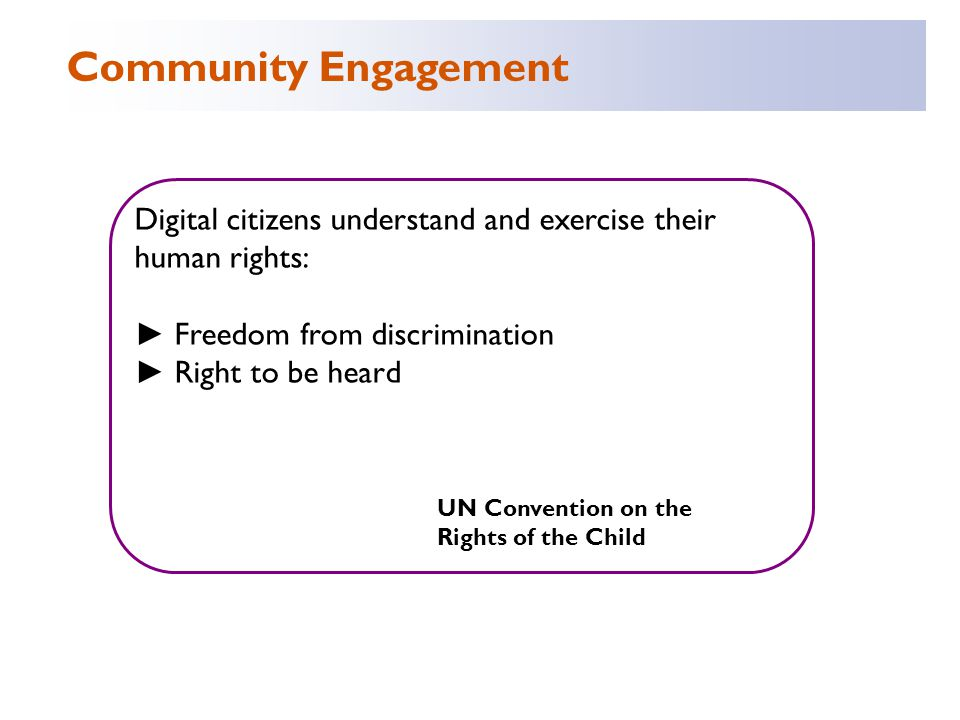 Digital citizens understand and exercise their human rights: ► Freedom from discrimination ► Right to be heard UN Convention on the Rights of the Child Community Engagement