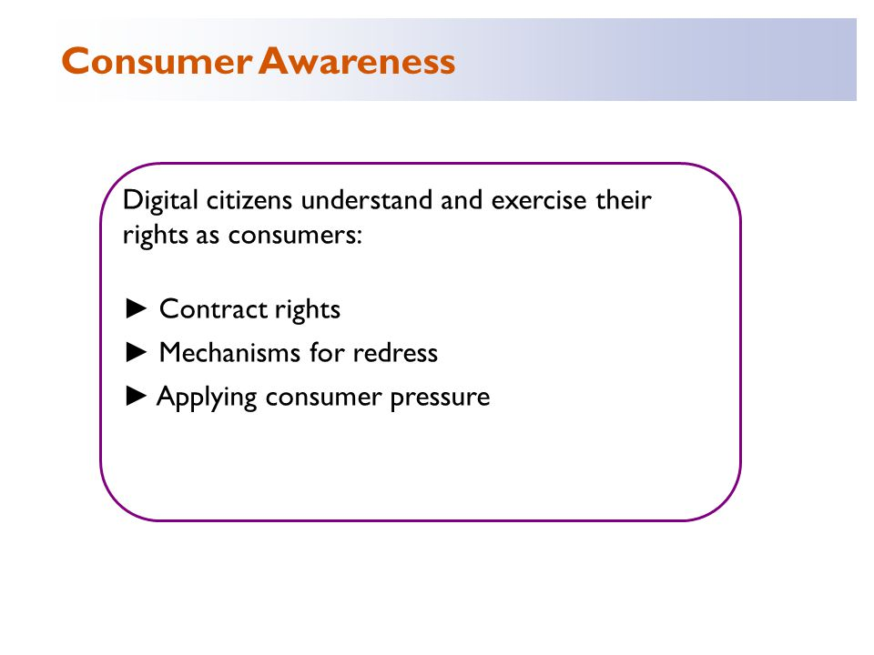 Digital citizens understand and exercise their rights as consumers: ► Contract rights ► Mechanisms for redress ► Applying consumer pressure Consumer Awareness