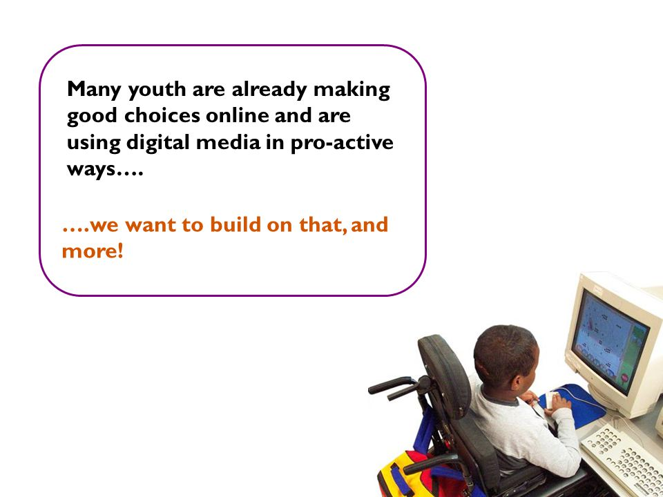 Many youth are already making good choices online and are using digital media in pro-active ways….