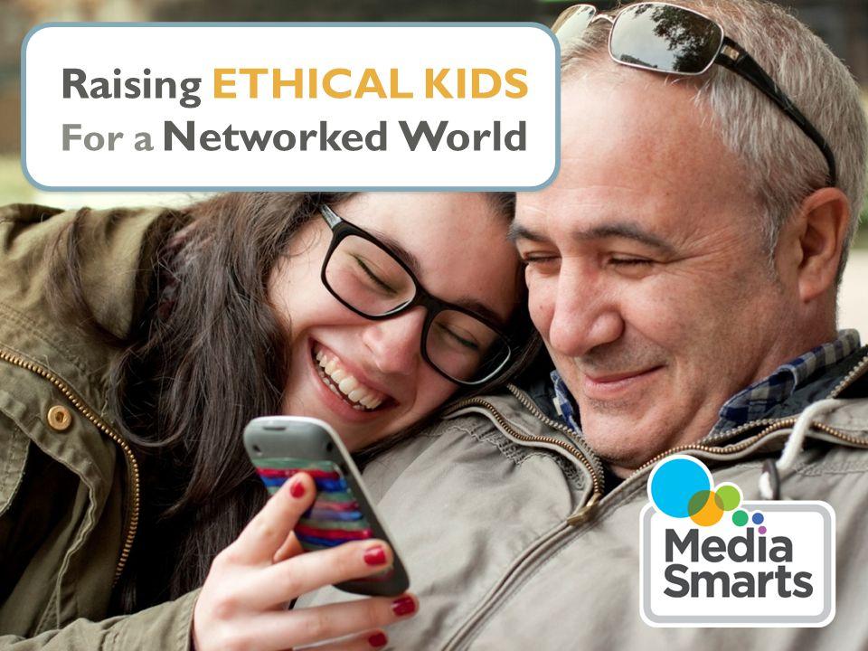 © 2007 Media Awareness Network © MediaSmarts 2015 Raising ETHICAL KIDS For a Networked World