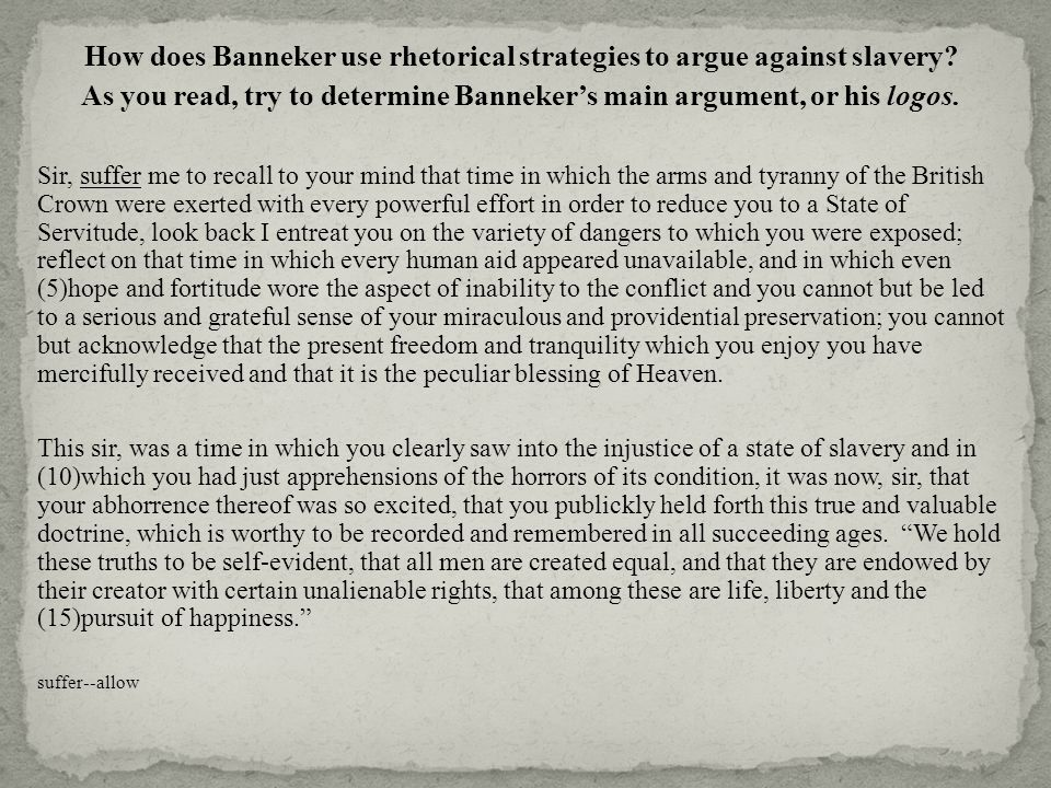 How does Banneker use rhetorical strategies to argue against slavery? As you read, try to determine Banneker's main argument, or his logos. Sir, suffe
