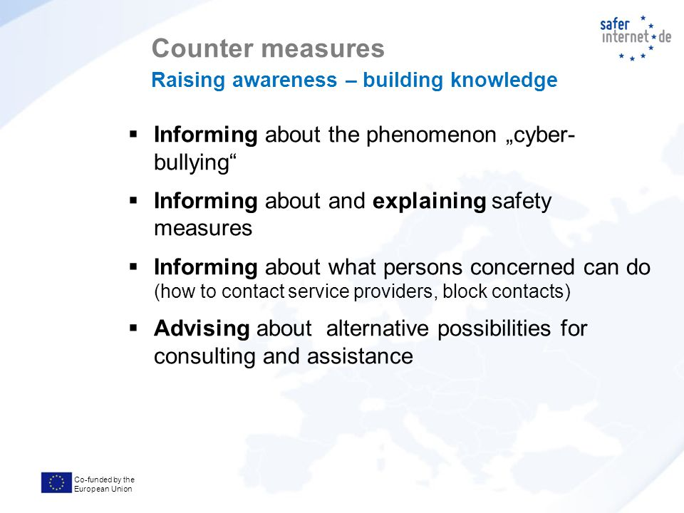 "Co-funded by the European Union  Informing about the phenomenon ""cyber- bullying  Informing about and explaining safety measures  Informing about what persons concerned can do (how to contact service providers, block contacts)  Advising about alternative possibilities for consulting and assistance Counter measures Raising awareness – building knowledge"