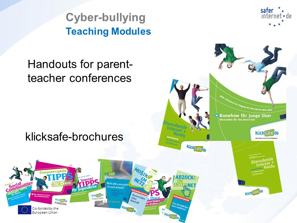 Co-funded by the European Union Handouts for parent- teacher conferences klicksafe-brochures Cyber-bullying Teaching Modules