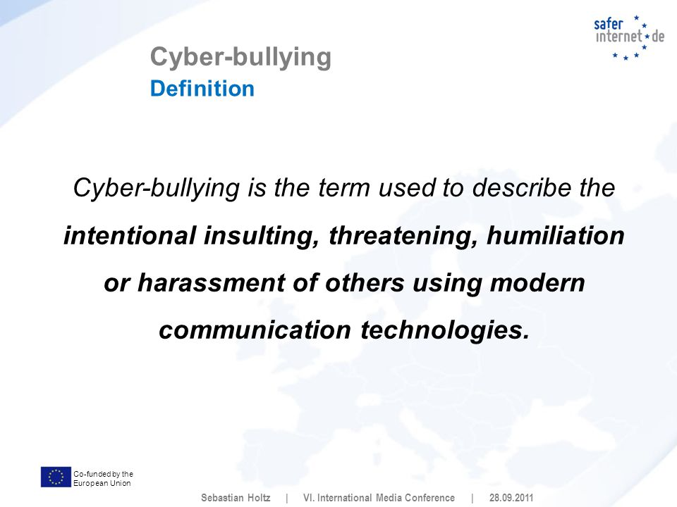 Co-funded by the European Union Cyber-bullying is the term used to describe the intentional insulting, threatening, humiliation or harassment of others using modern communication technologies.