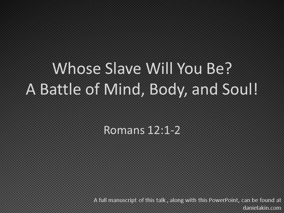 Whose Slave Will You Be? A Battle of Mind, Body, and Soul! Romans 12:1-2 A full manuscript of this talk, along with this PowerPoint, can be found at d