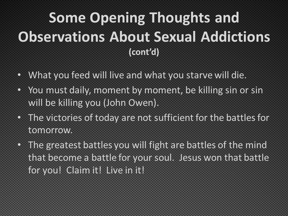 Some Opening Thoughts and Observations About Sexual Addictions (cont'd) What you feed will live and what you starve will die. You must daily, moment b