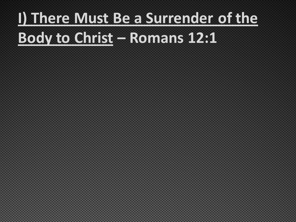 I) There Must Be a Surrender of the Body to Christ – Romans 12:1