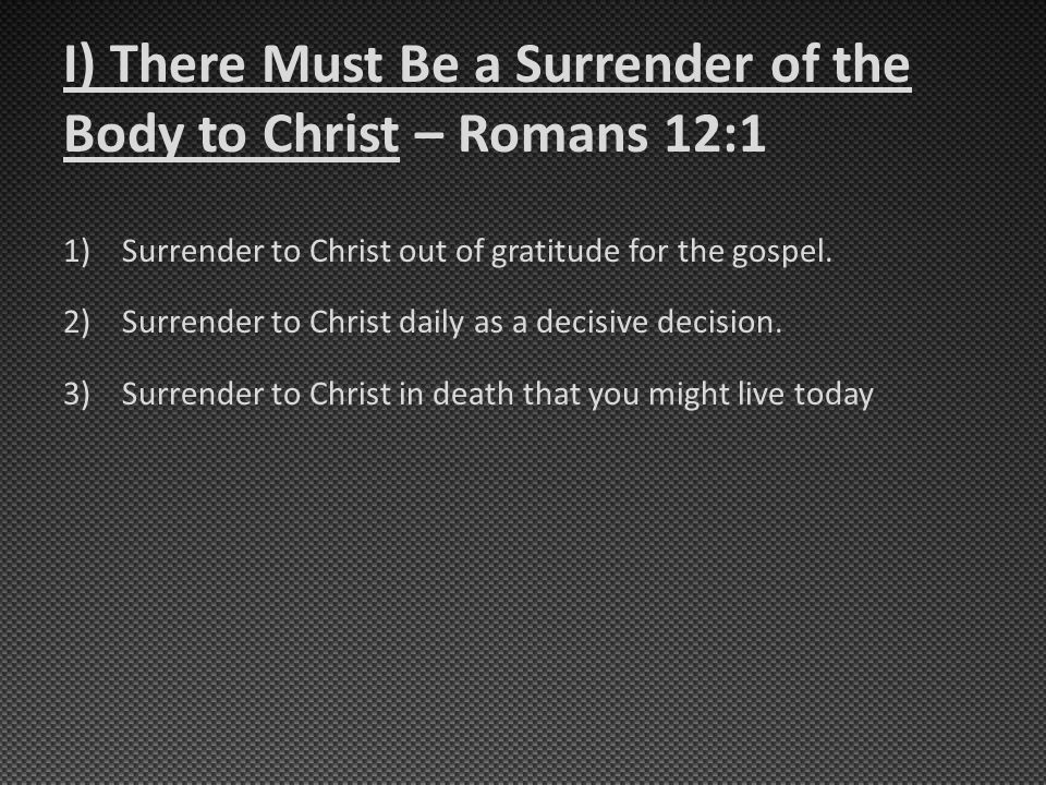 I) There Must Be a Surrender of the Body to Christ – Romans 12:1 1)Surrender to Christ out of gratitude for the gospel. 2)Surrender to Christ daily as