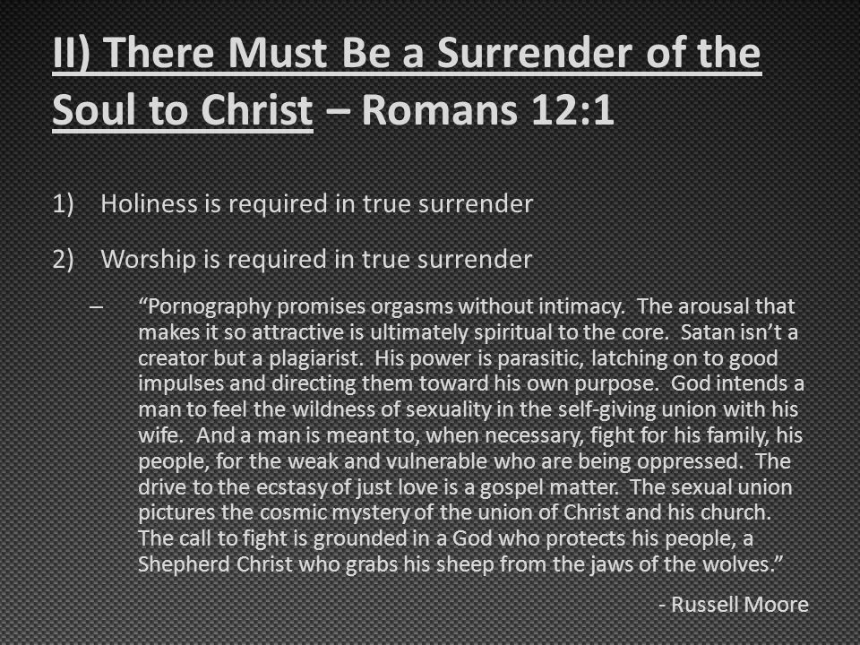 II) There Must Be a Surrender of the Soul to Christ – Romans 12:1 1)Holiness is required in true surrender 2)Worship is required in true surrender – Pornography promises orgasms without intimacy.