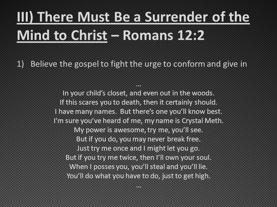 III) There Must Be a Surrender of the Mind to Christ – Romans 12:2 1)Believe the gospel to fight the urge to conform and give in … In your child's closet, and even out in the woods.