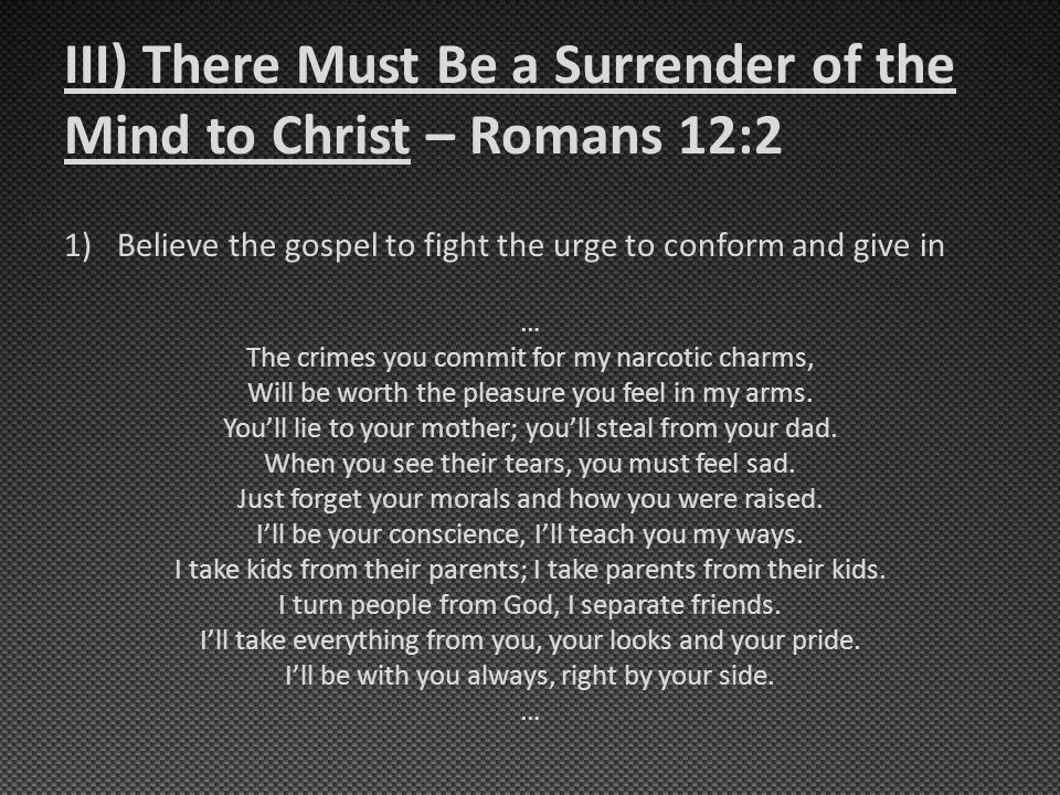 III) There Must Be a Surrender of the Mind to Christ – Romans 12:2 1)Believe the gospel to fight the urge to conform and give in … The crimes you commit for my narcotic charms, Will be worth the pleasure you feel in my arms.