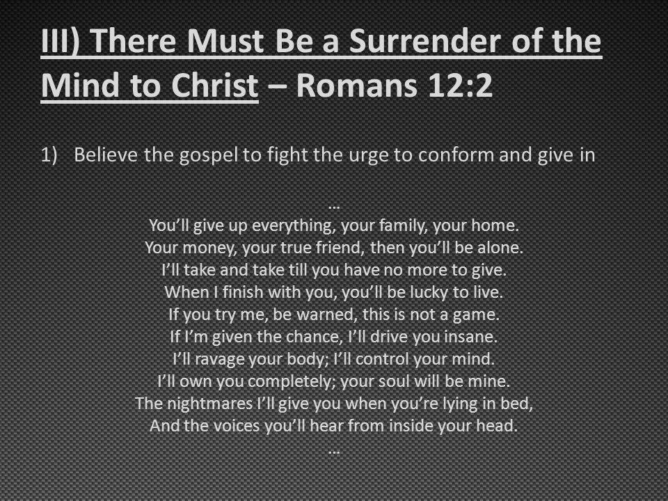 III) There Must Be a Surrender of the Mind to Christ – Romans 12:2 1)Believe the gospel to fight the urge to conform and give in … You'll give up everything, your family, your home.