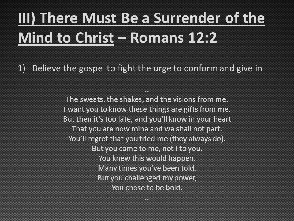 III) There Must Be a Surrender of the Mind to Christ – Romans 12:2 1)Believe the gospel to fight the urge to conform and give in … The sweats, the sha