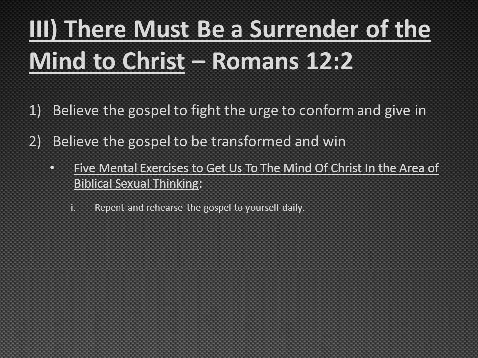 III) There Must Be a Surrender of the Mind to Christ – Romans 12:2 1)Believe the gospel to fight the urge to conform and give in 2)Believe the gospel to be transformed and win Five Mental Exercises to Get Us To The Mind Of Christ In the Area of Biblical Sexual Thinking: i.Repent and rehearse the gospel to yourself daily.