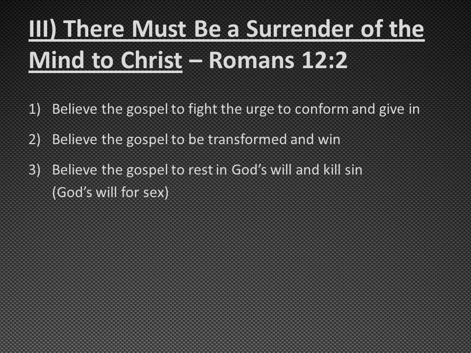 III) There Must Be a Surrender of the Mind to Christ – Romans 12:2 1)Believe the gospel to fight the urge to conform and give in 2)Believe the gospel to be transformed and win 3)Believe the gospel to rest in God's will and kill sin (God's will for sex)