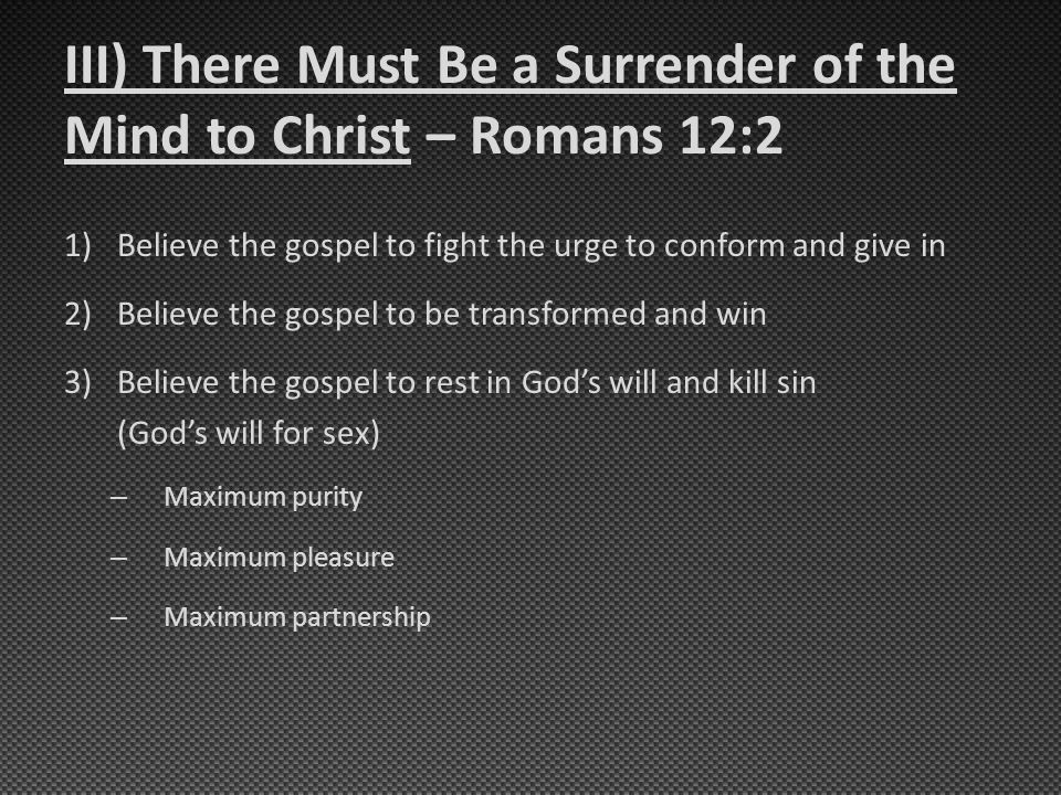 III) There Must Be a Surrender of the Mind to Christ – Romans 12:2 1)Believe the gospel to fight the urge to conform and give in 2)Believe the gospel to be transformed and win 3)Believe the gospel to rest in God's will and kill sin (God's will for sex) – Maximum purity – Maximum pleasure – Maximum partnership