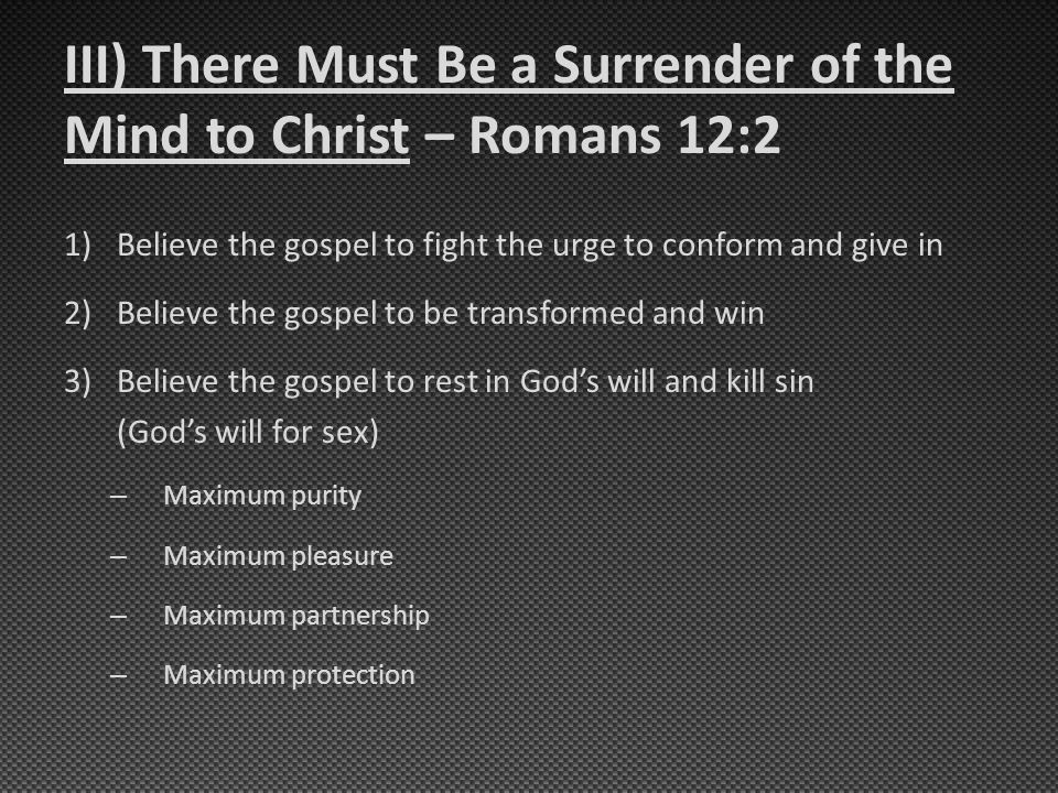 III) There Must Be a Surrender of the Mind to Christ – Romans 12:2 1)Believe the gospel to fight the urge to conform and give in 2)Believe the gospel to be transformed and win 3)Believe the gospel to rest in God's will and kill sin (God's will for sex) – Maximum purity – Maximum pleasure – Maximum partnership – Maximum protection