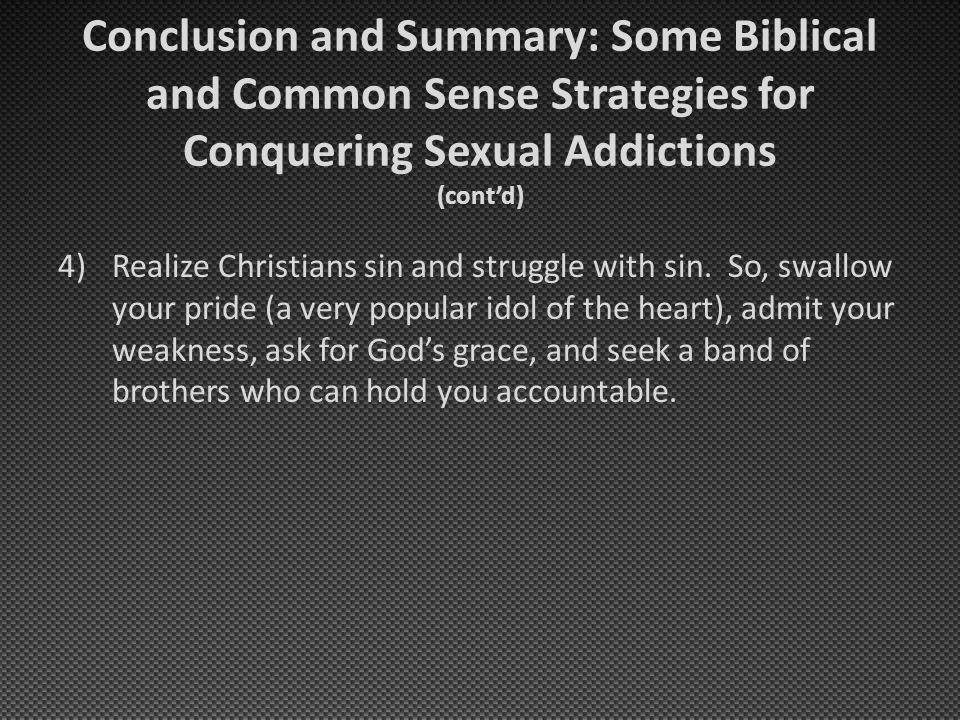 Conclusion and Summary: Some Biblical and Common Sense Strategies for Conquering Sexual Addictions (cont'd) 4)Realize Christians sin and struggle with sin.