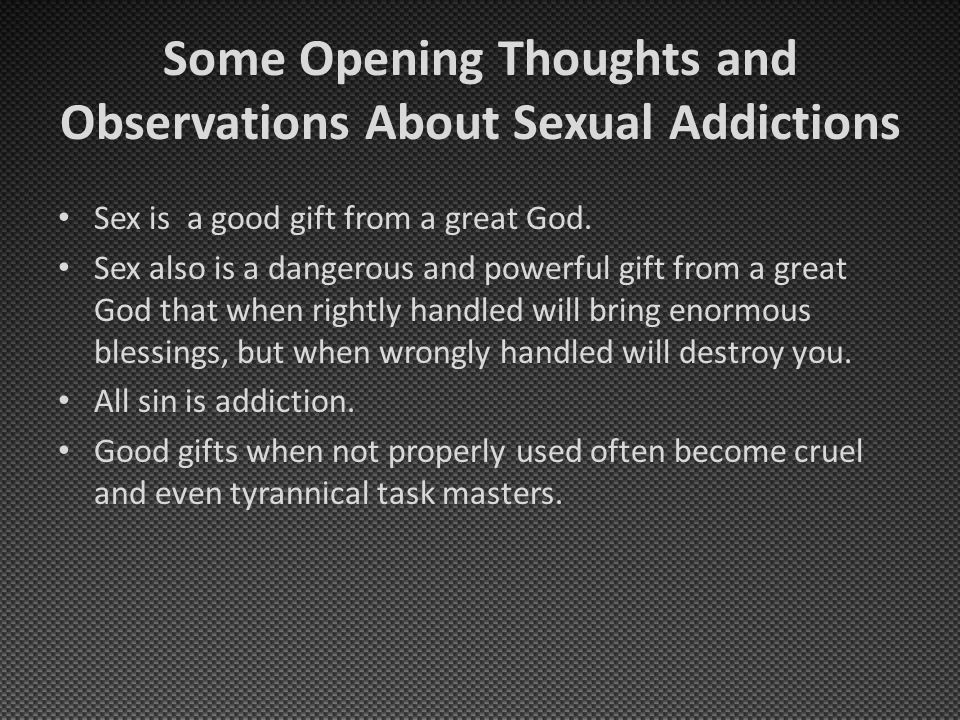 Some Opening Thoughts and Observations About Sexual Addictions Sex is a good gift from a great God. Sex also is a dangerous and powerful gift from a g