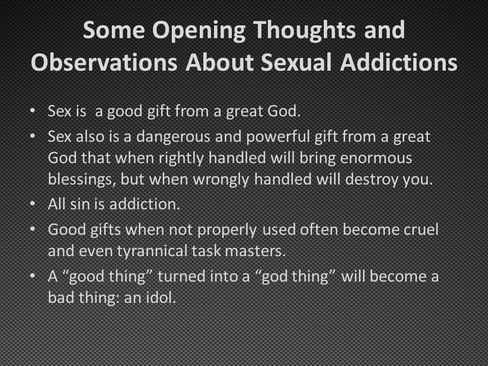 Some Opening Thoughts and Observations About Sexual Addictions Sex is a good gift from a great God.