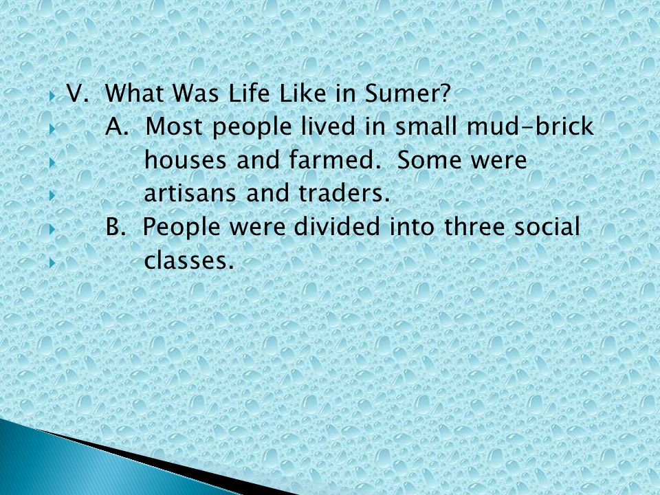  V. What Was Life Like in Sumer?  A. Most people lived in small mud-brick  houses and farmed. Some were  artisans and traders.  B. People were di