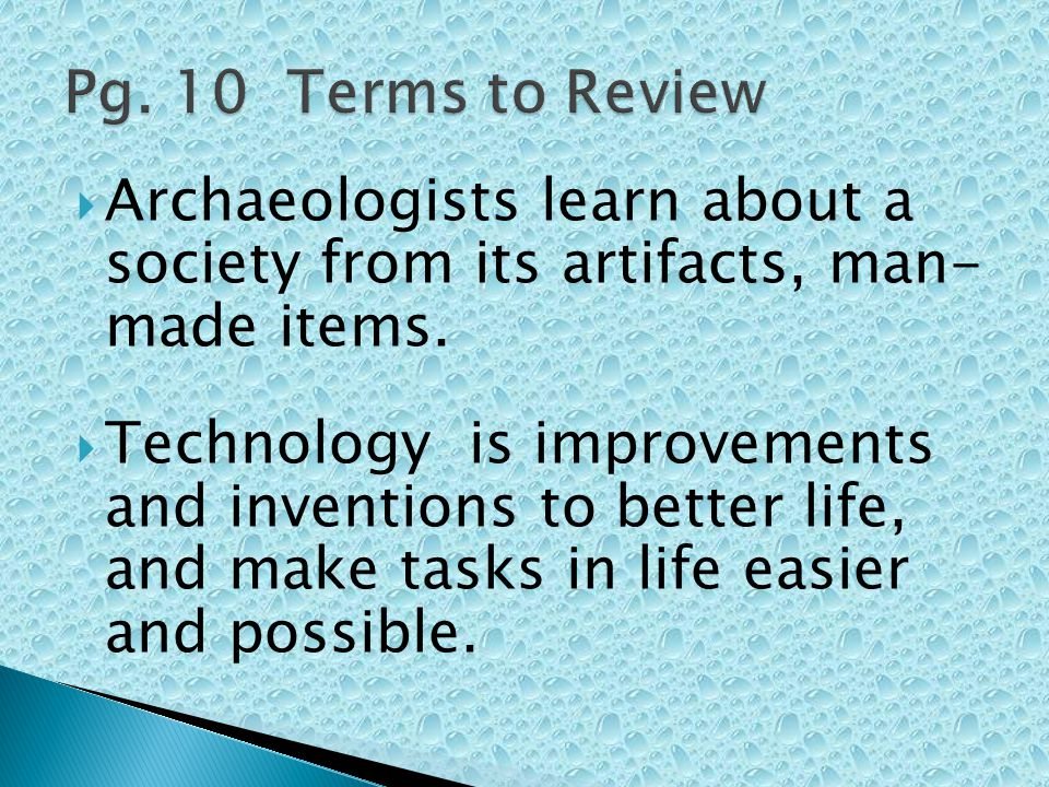  Archaeologists learn about a society from its artifacts, man- made items.  Technology is improvements and inventions to better life, and make tasks